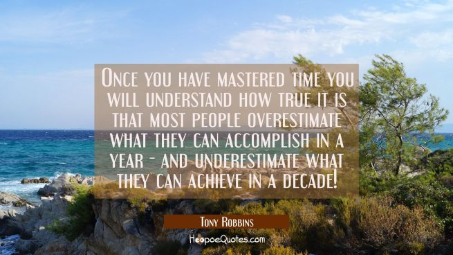 Once you have mastered time you will understand how true it is that most people overestimate what t