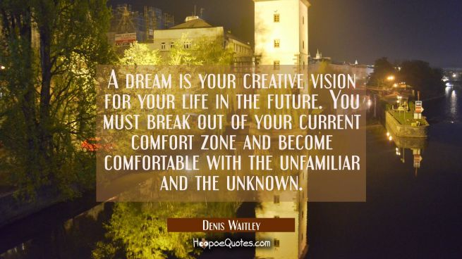 A dream is your creative vision for your life in the future. You must break out of your current com