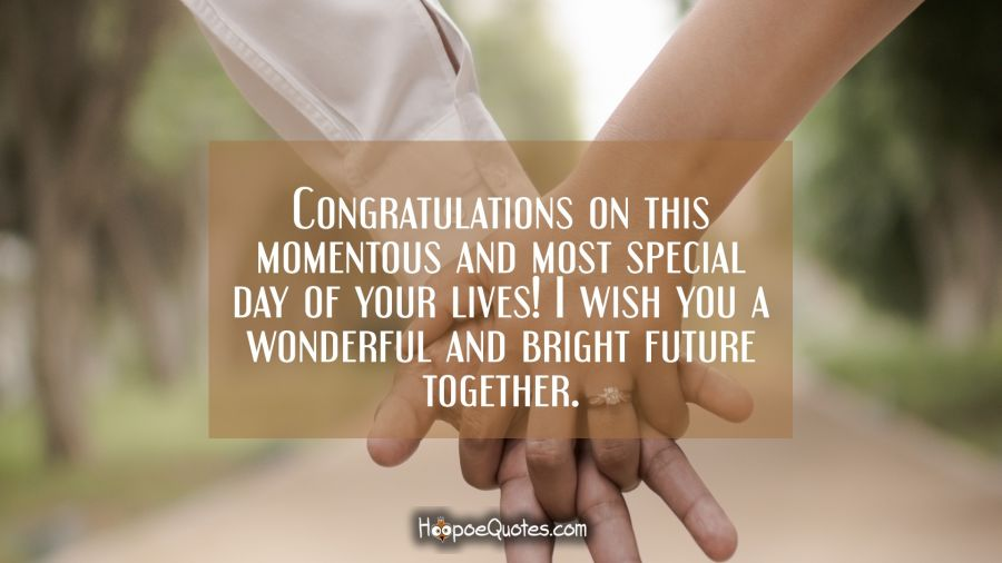 Congratulations on this momentous and most special day of your lives! I wish you a wonderful and bright future together. Engagement Quotes