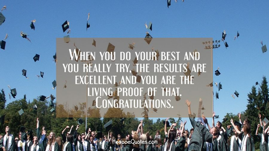 When you do your best and you really try, the results are excellent and you are the living proof of that. Congratulations. Graduation Quotes