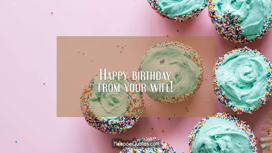 Happy birthday from your wife! Birthday Quotes