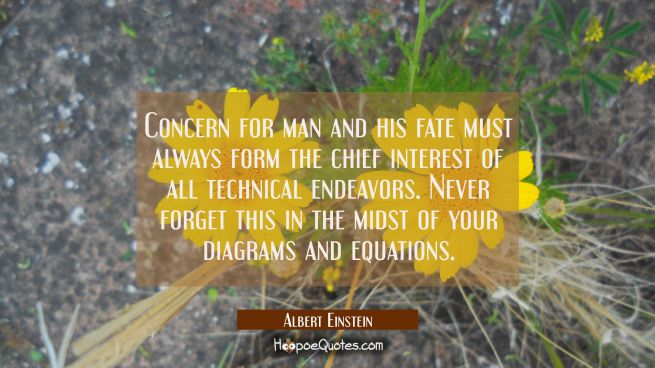 Concern for man and his fate must always form the chief interest of all technical endeavors. Never