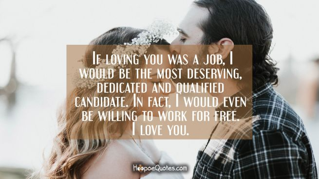 If loving you was a job, I would be the most deserving, dedicated and qualified candidate. In fact, I would even be willing to work for free. I love you.