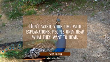 Don't waste your time with explanations, people only hear what they want to hear. Paulo Coelho Quotes