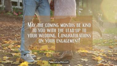 May the coming months be kind to you with the lead-up to your wedding. Congratulations on your engagement! Engagement Quotes