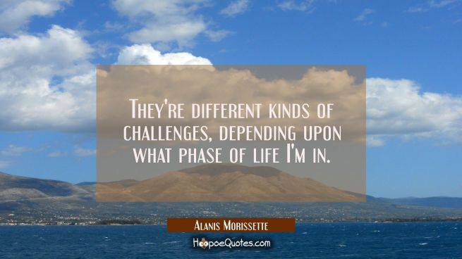 They're different kinds of challenges depending upon what phase of life I'm in.