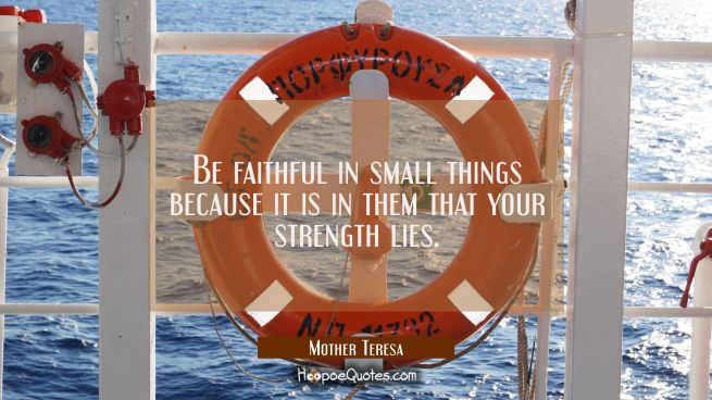 Be faithful in small things because it is in them that your strength lies.