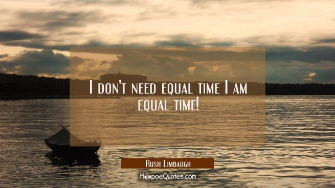 I don't need equal time I am equal time!