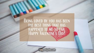 Being loved by you has been the best thing that has happened to me so far. Happy Valentine's Day! Valentine's Day Quotes