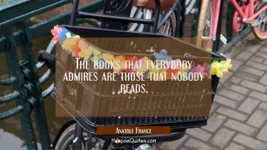 The books that everybody admires are those that nobody reads. Anatole France Quotes