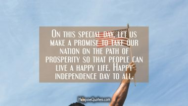 On this special day, let us take come forward and make a promise to take our nation on the path of prosperity so that people can live a happy life. Happy independence day to all. Independence Day Quotes