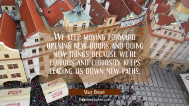 We keep moving forward opening new doors and doing new things because we're curious and curiosity k