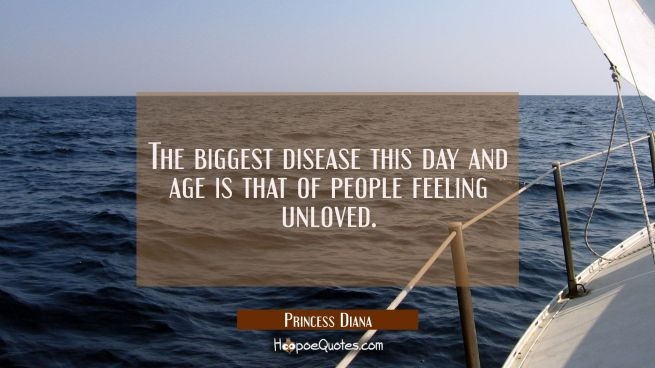 The biggest disease this day and age is that of people feeling unloved.