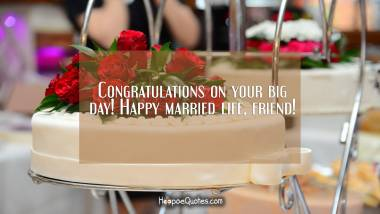 Congratulations on your big day! Happy married life, friend! Wedding Quotes