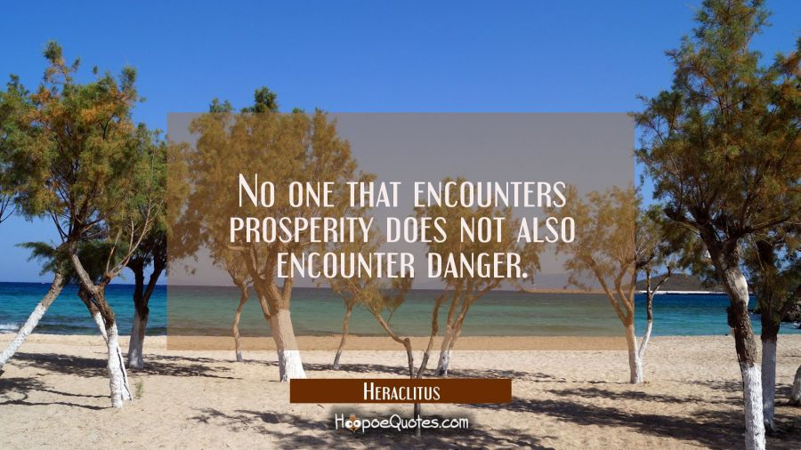 No one that encounters prosperity does not also encounter danger. Heraclitus Quotes