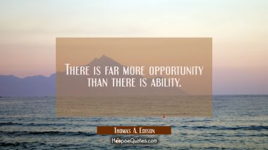 There is far more opportunity than there is ability.