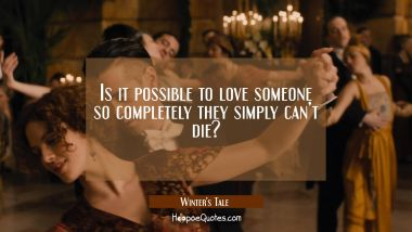 Is it possible to love someone so completely they simply can't die? Quotes