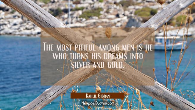 The most pitiful among men is he who turns his dreams into silver and gold.
