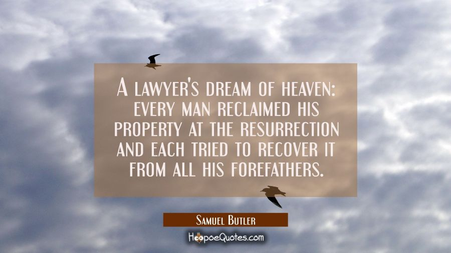 A lawyer's dream of heaven: every man reclaimed his property at the resurrection and each tried to Samuel Butler Quotes