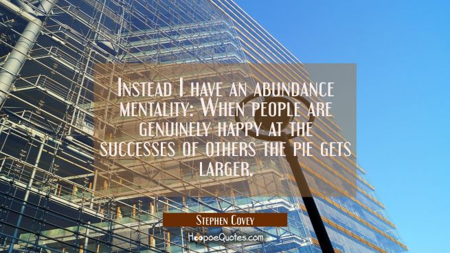 Instead I have an abundance mentality: When people are genuinely happy at the successes of others t