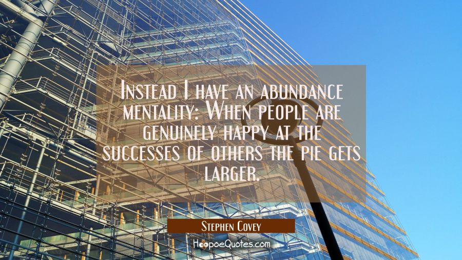 Instead I have an abundance mentality: When people are genuinely happy at the successes of others t Stephen Covey Quotes