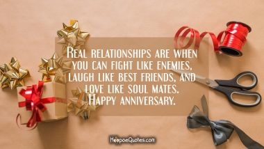 Real relationships are when you can fight like enemies, laugh like best friends, and love like soul mates. Happy anniversary. Anniversary Quotes