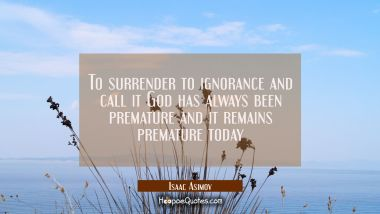 To surrender to ignorance and call it God has always been premature and it remains premature today