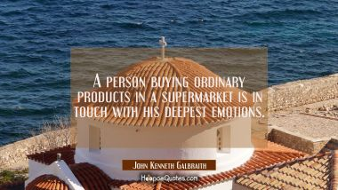 A person buying ordinary products in a supermarket is in touch with his deepest emotions.