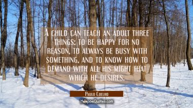 A child can teach an adult three things: to be happy for no reason, to always be busy with something, and to know how to demand with all his might that which he desires. Paulo Coelho Quotes