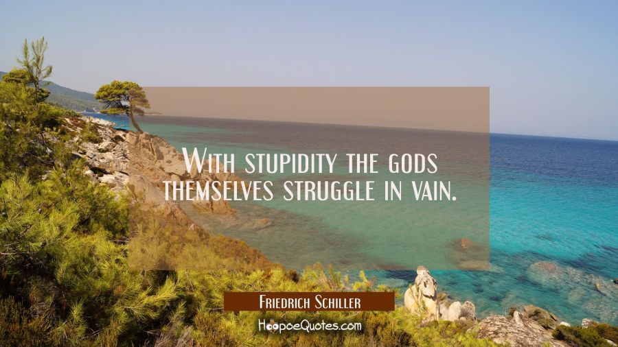 With stupidity the gods themselves struggle in vain. Friedrich Schiller Quotes