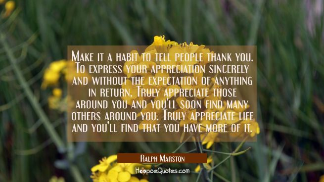 Make it a habit to tell people thank you. To express your appreciation sincerely and without the ex