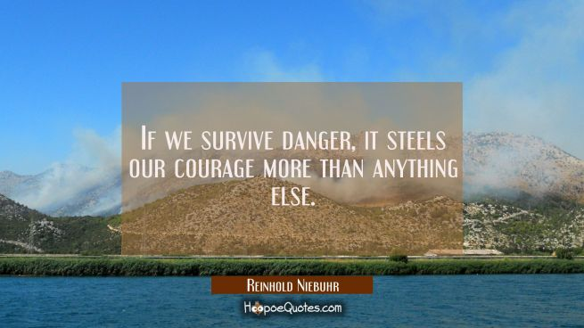 If we survive danger it steels our courage more than anything else.