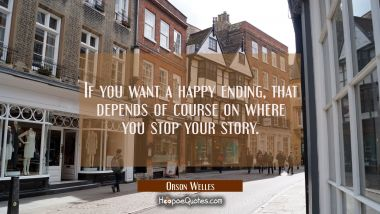 If you want a happy ending that depends of course on where you stop your story. Orson Welles Quotes
