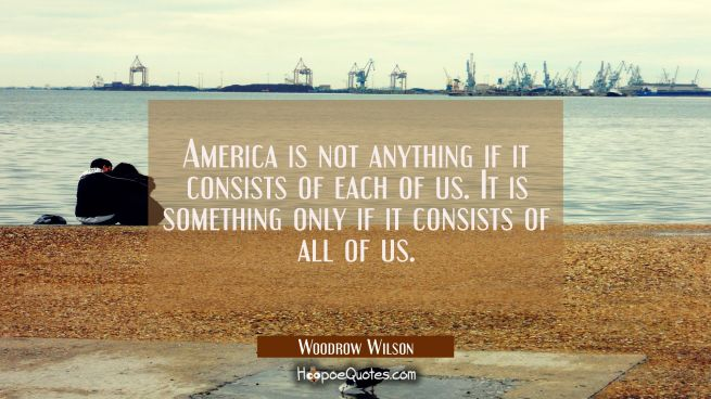 America is not anything if it consists of each of us. It is something only if it consists of all of
