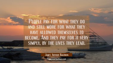 People pay for what they do and still more for what they have allowed themselves to become. And the