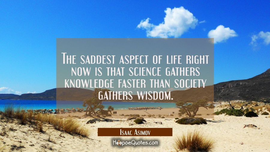 Quote of the Day - The saddest aspect of life right now is that science gathers knowledge faster than society gathers wisdom. - Isaac Asimov