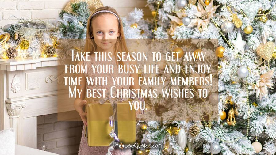 Take this season to get away from your busy life and enjoy time with your family members! My best Christmas wishes to you. Christmas Quotes