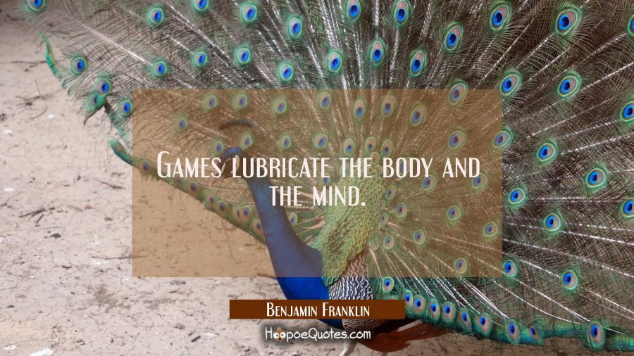 Games lubricate the body and the mind. Benjamin Franklin Quotes
