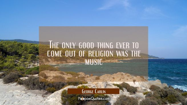 The only good thing ever to come out of religion was the music