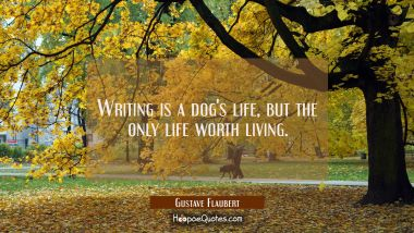 Writing is a dog's life but the only life worth living. Gustave Flaubert Quotes