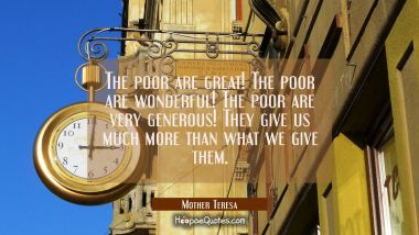 The poor are great! The poor are wonderful! The poor are very generous! They give us much more than what we give them. Mother Teresa Quotes