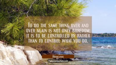 To do the same thing over and over again is not only boredom: it is to be controlled by rather than