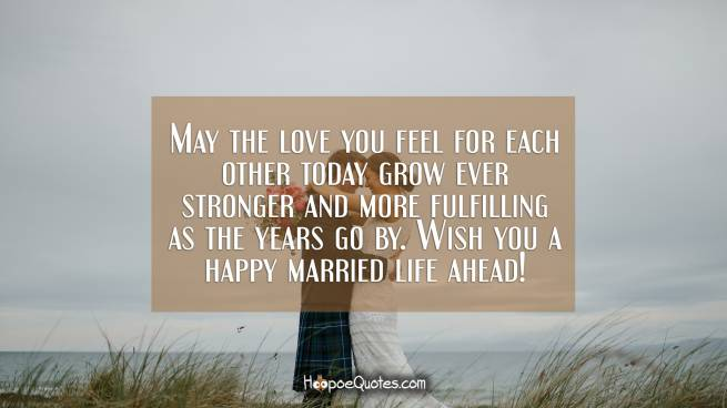 May the love you feel for each other today grow ever stronger and more fulfilling as the years go by. Wish you a happy married life ahead!