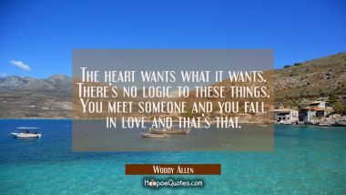 The heart wants what it wants. There's no logic to these things. You meet someone and you fall in love and that's that. Woody Allen Quotes