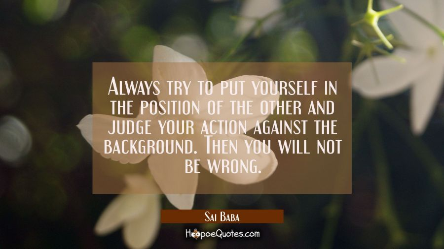 Always try to put yourself in the position of the other and judge your action against the backgroun Sai Baba Quotes
