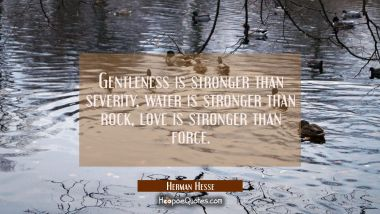 Gentleness is stronger than severity, water is stronger than rock, love is stronger than force. Herman Hesse Quotes