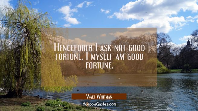Henceforth I ask not good fortune. I myself am good fortune.