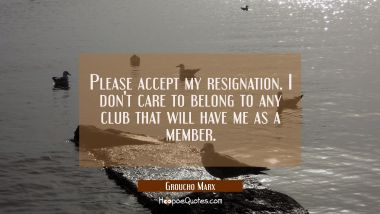 Please accept my resignation. I don't care to belong to any club that will have me as a member. Groucho Marx Quotes