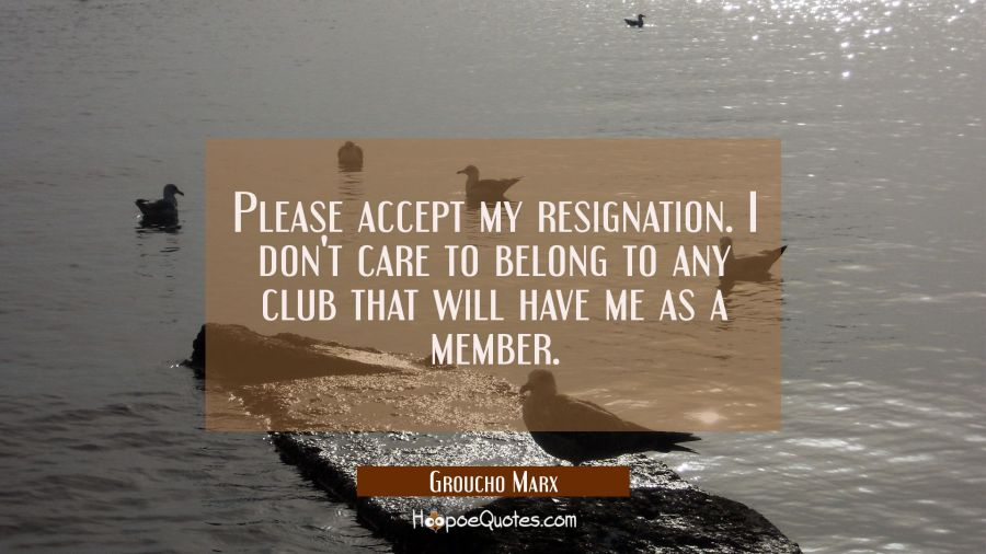 Funny Quote of the Day - Please accept my resignation. I don't care to belong to any club that will have me as a member. - Groucho Marx