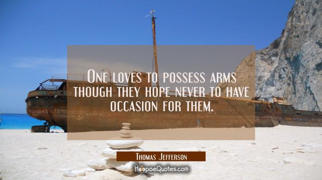 One loves to possess arms though they hope never to have occasion for them.